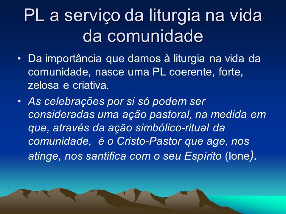 PL a serviço da liturgia na vida da comunidade •Da importância que damos à liturgia na vida da comunidade, nasce uma PL coerente, forte, zelosa e criativa.