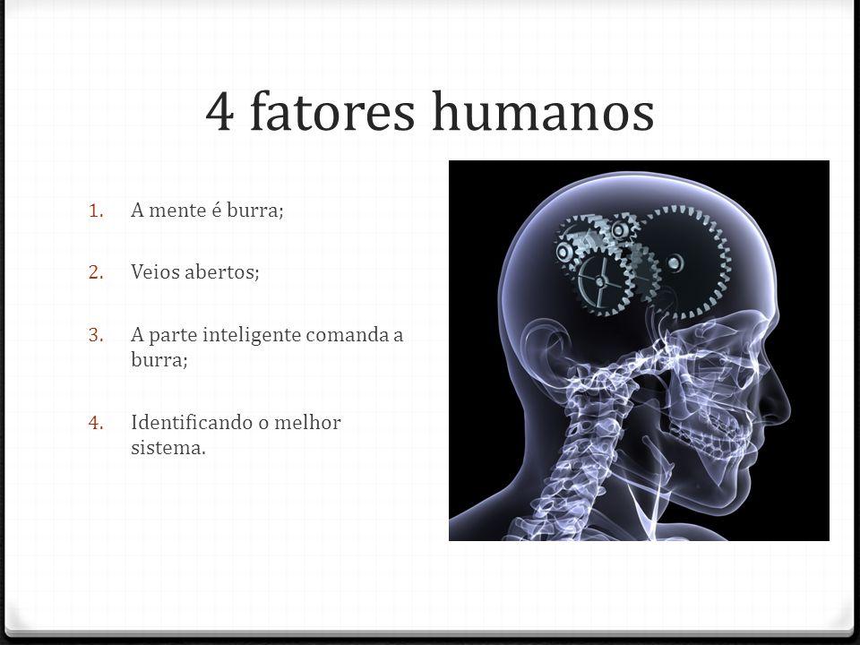 4 fatores humanos 1. A mente é burra; 2. Veios abertos; 3.