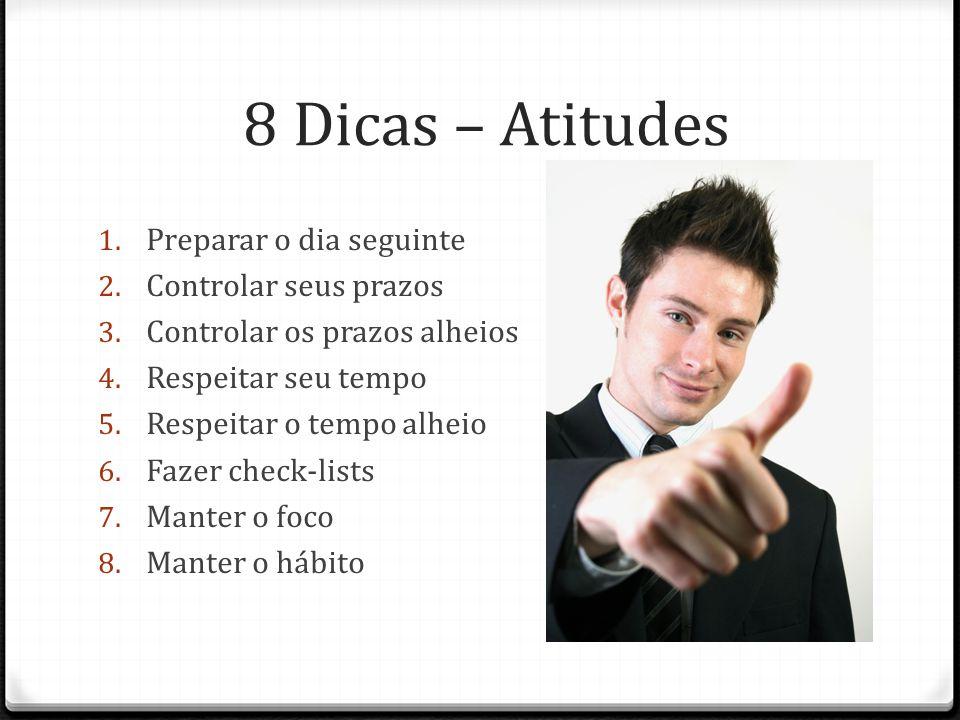8 Dicas – Atitudes 1. Preparar o dia seguinte 2. Controlar seus prazos 3. Controlar os prazos alheios 4. Respeitar seu tempo 5. Respeitar o tempo alhe