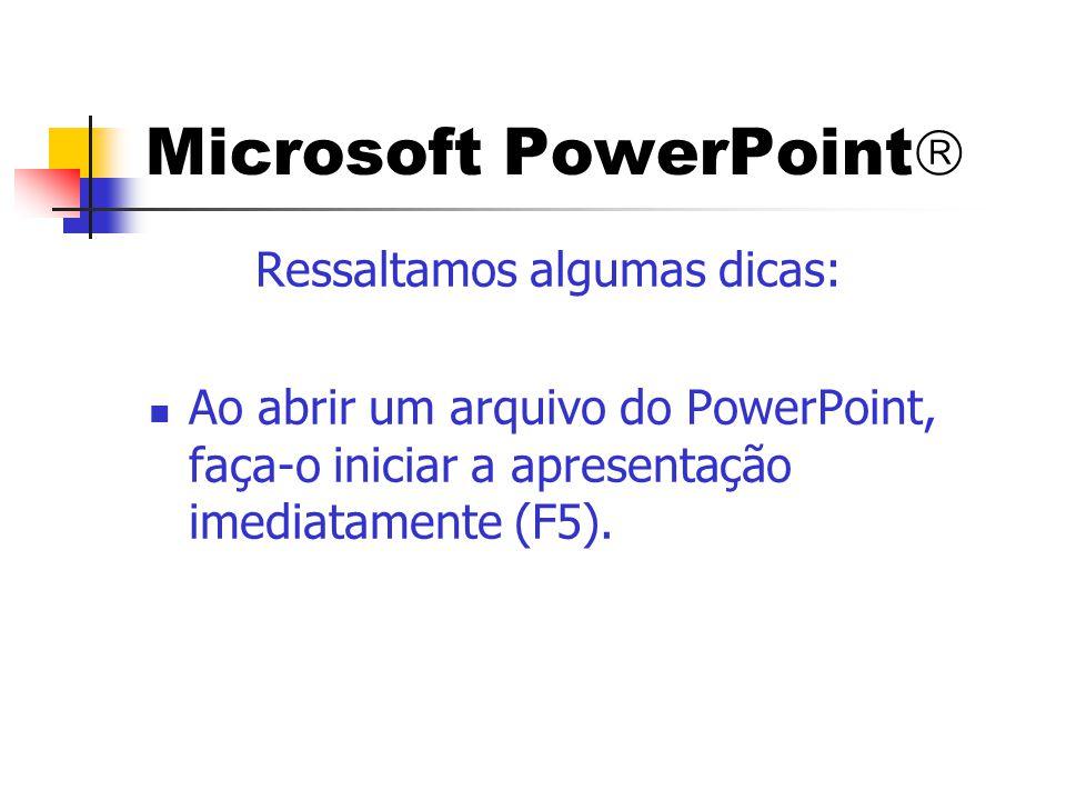 Microsoft PowerPoint  Ressaltamos algumas dicas:  Ao abrir um arquivo do PowerPoint, faça-o iniciar a apresentação imediatamente (F5).