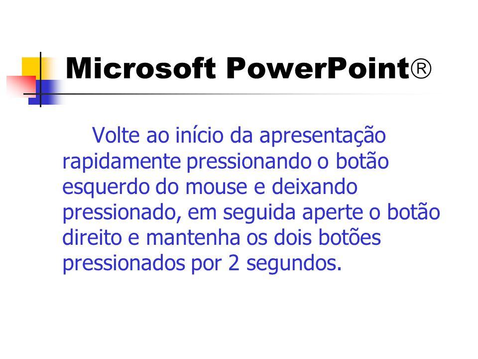 Microsoft PowerPoint  Volte ao início da apresentação rapidamente pressionando o botão esquerdo do mouse e deixando pressionado, em seguida aperte o