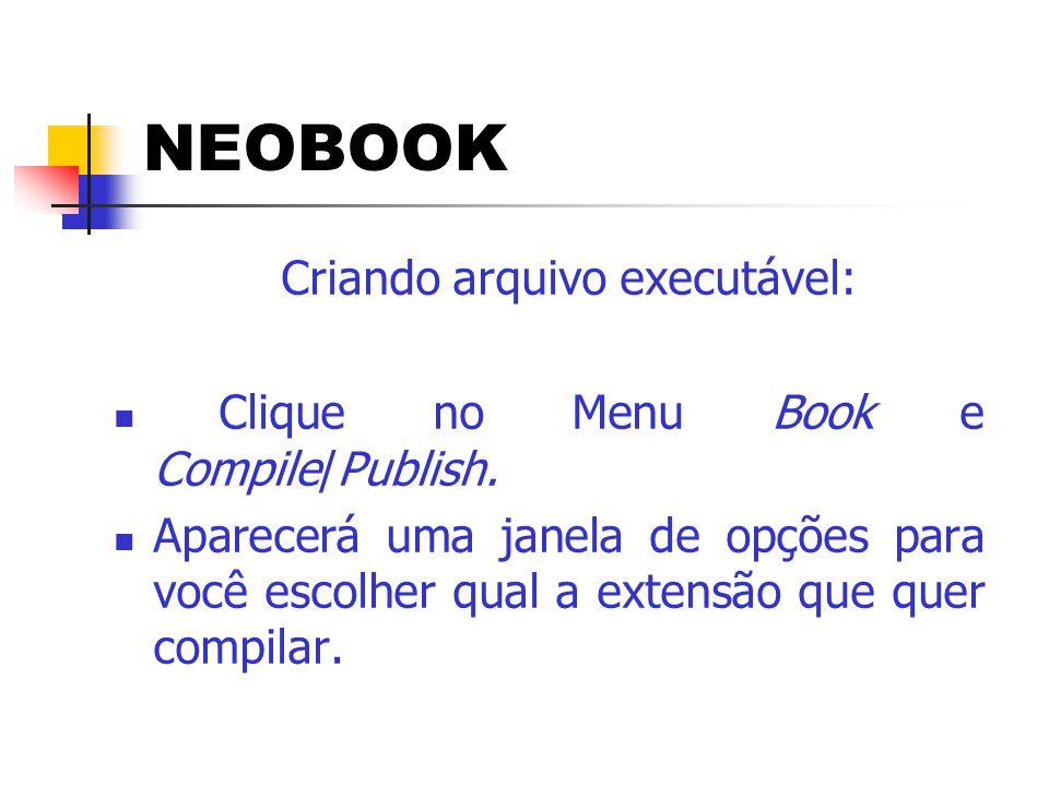 NEOBOOK Criando arquivo executável:  Clique no Menu Book e Compile/Publish.  Aparecerá uma janela de opções para você escolher qual a extensão que q