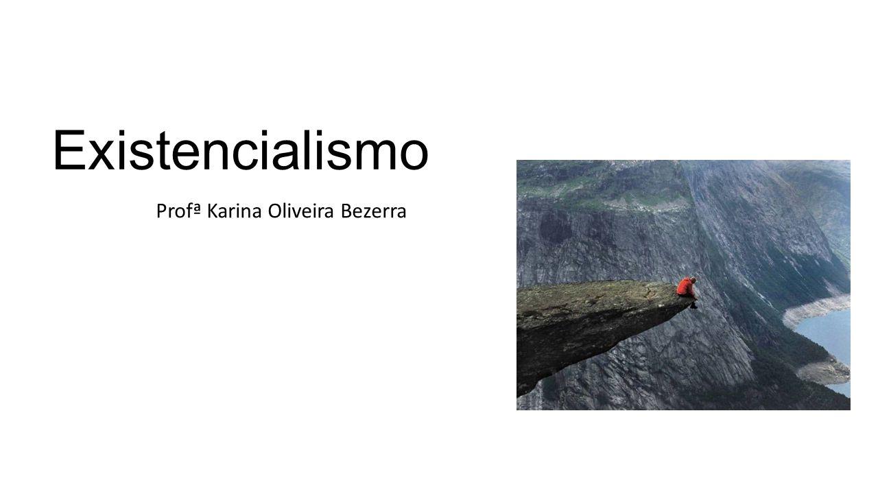 Existencialismo Profª Karina Oliveira Bezerra