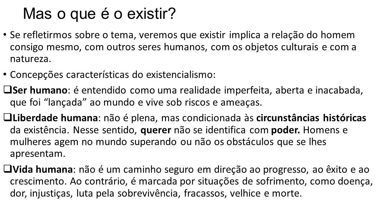 Mas o que é o existir? • Se refletirmos sobre o tema, veremos que existir implica a relação do homem consigo mesmo, com outros seres humanos, com os o