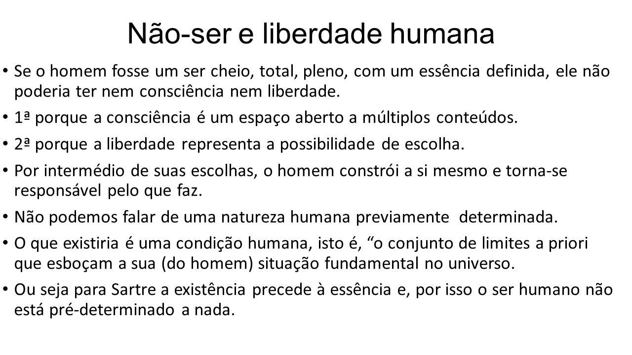 Não-ser e liberdade humana • Se o homem fosse um ser cheio, total, pleno, com um essência definida, ele não poderia ter nem consciência nem liberdade.