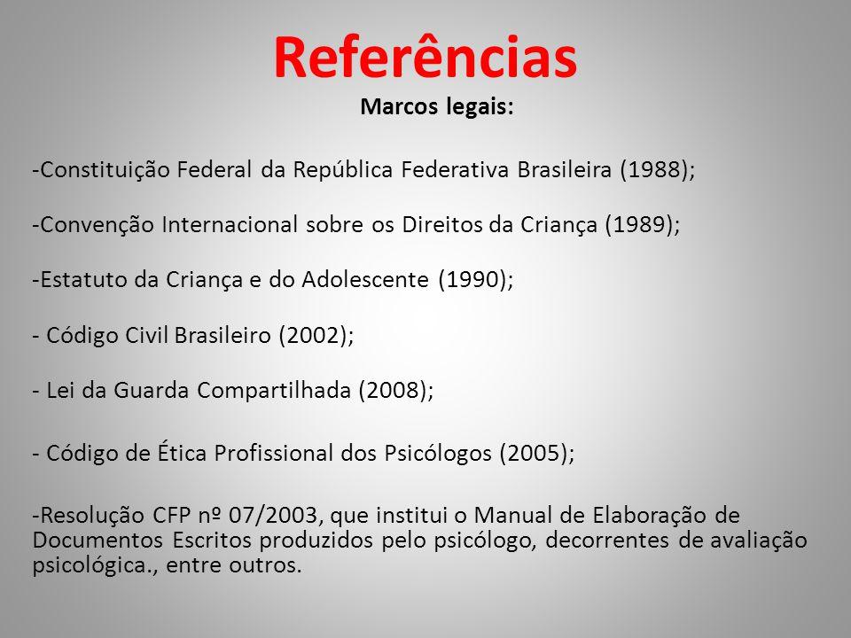 Referências Marcos legais: -Constituição Federal da República Federativa Brasileira (1988); -Convenção Internacional sobre os Direitos da Criança (1989); -Estatuto da Criança e do Adolescente (1990); - Código Civil Brasileiro (2002); - Lei da Guarda Compartilhada (2008); - Código de Ética Profissional dos Psicólogos (2005); -Resolução CFP nº 07/2003, que institui o Manual de Elaboração de Documentos Escritos produzidos pelo psicólogo, decorrentes de avaliação psicológica., entre outros.