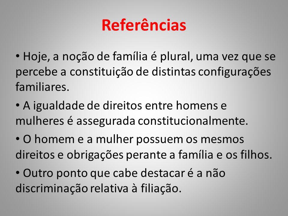 Referências • Hoje, a noção de família é plural, uma vez que se percebe a constituição de distintas configurações familiares. • A igualdade de direito
