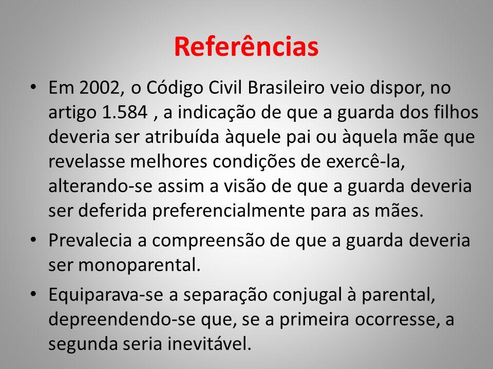 Referências • Em 2002, o Código Civil Brasileiro veio dispor, no artigo 1.584, a indicação de que a guarda dos filhos deveria ser atribuída àquele pai ou àquela mãe que revelasse melhores condições de exercê-la, alterando-se assim a visão de que a guarda deveria ser deferida preferencialmente para as mães.