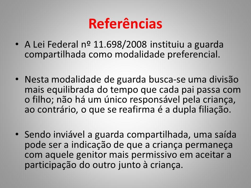 Referências • A Lei Federal nº 11.698/2008 instituiu a guarda compartilhada como modalidade preferencial. • Nesta modalidade de guarda busca-se uma di