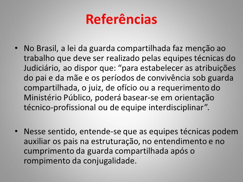 Referências • No Brasil, a lei da guarda compartilhada faz menção ao trabalho que deve ser realizado pelas equipes técnicas do Judiciário, ao dispor q