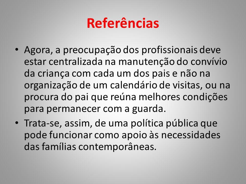 Referências • Agora, a preocupação dos profissionais deve estar centralizada na manutenção do convívio da criança com cada um dos pais e não na organi