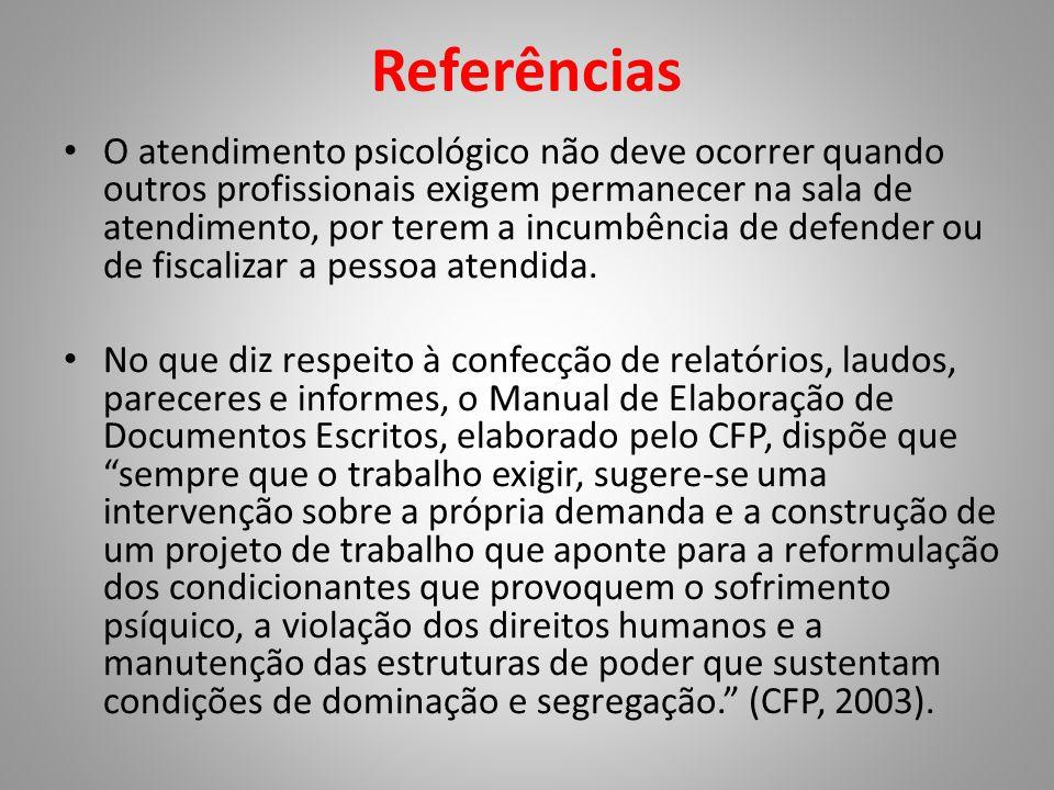 Referências • O atendimento psicológico não deve ocorrer quando outros profissionais exigem permanecer na sala de atendimento, por terem a incumbência de defender ou de fiscalizar a pessoa atendida.