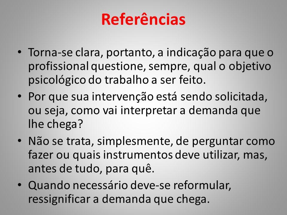 Referências • Torna-se clara, portanto, a indicação para que o profissional questione, sempre, qual o objetivo psicológico do trabalho a ser feito. •