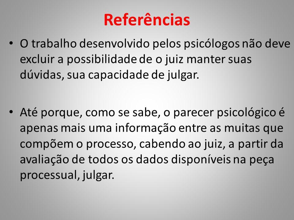 Referências • O trabalho desenvolvido pelos psicólogos não deve excluir a possibilidade de o juiz manter suas dúvidas, sua capacidade de julgar. • Até