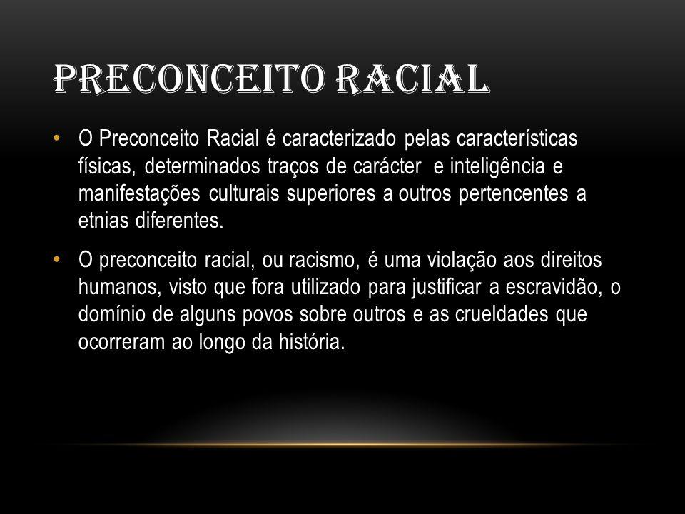 PRECONCEITO RACIAL • O Preconceito Racial é caracterizado pelas características físicas, determinados traços de carácter e inteligência e manifestações culturais superiores a outros pertencentes a etnias diferentes.