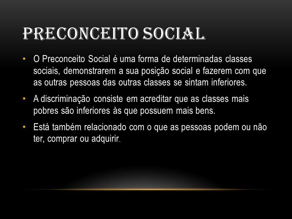 PRECONCEITO SOCIAL • O Preconceito Social é uma forma de determinadas classes sociais, demonstrarem a sua posição social e fazerem com que as outras pessoas das outras classes se sintam inferiores.