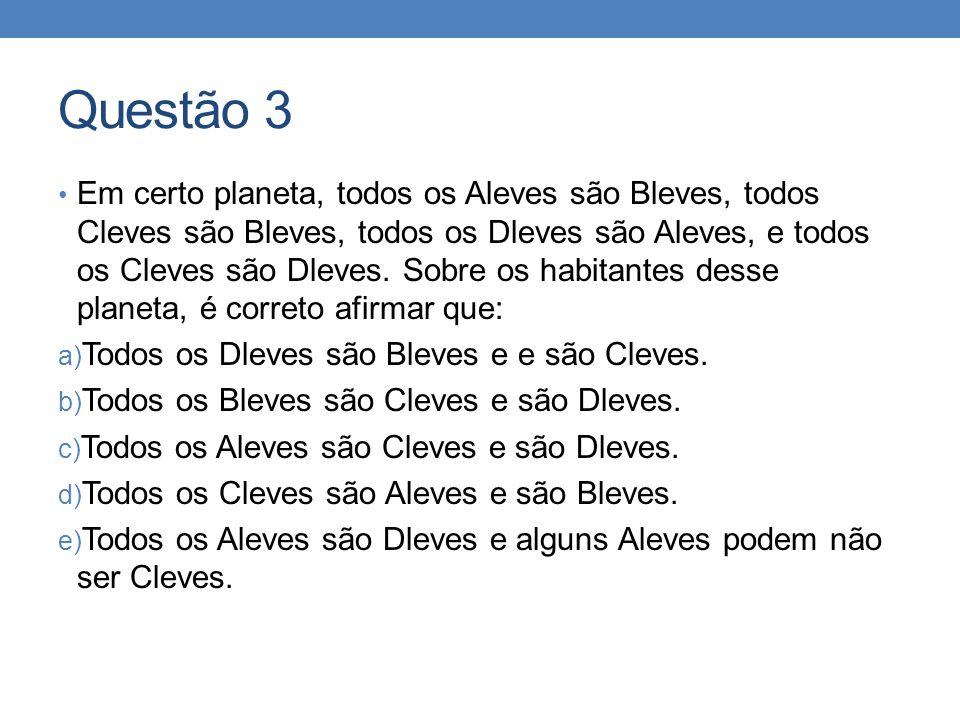 Questão 3 • Em certo planeta, todos os Aleves são Bleves, todos Cleves são Bleves, todos os Dleves são Aleves, e todos os Cleves são Dleves. Sobre os