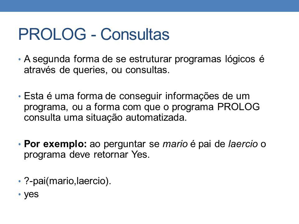 PROLOG - Consultas • A segunda forma de se estruturar programas lógicos é através de queries, ou consultas. • Esta é uma forma de conseguir informaçõe