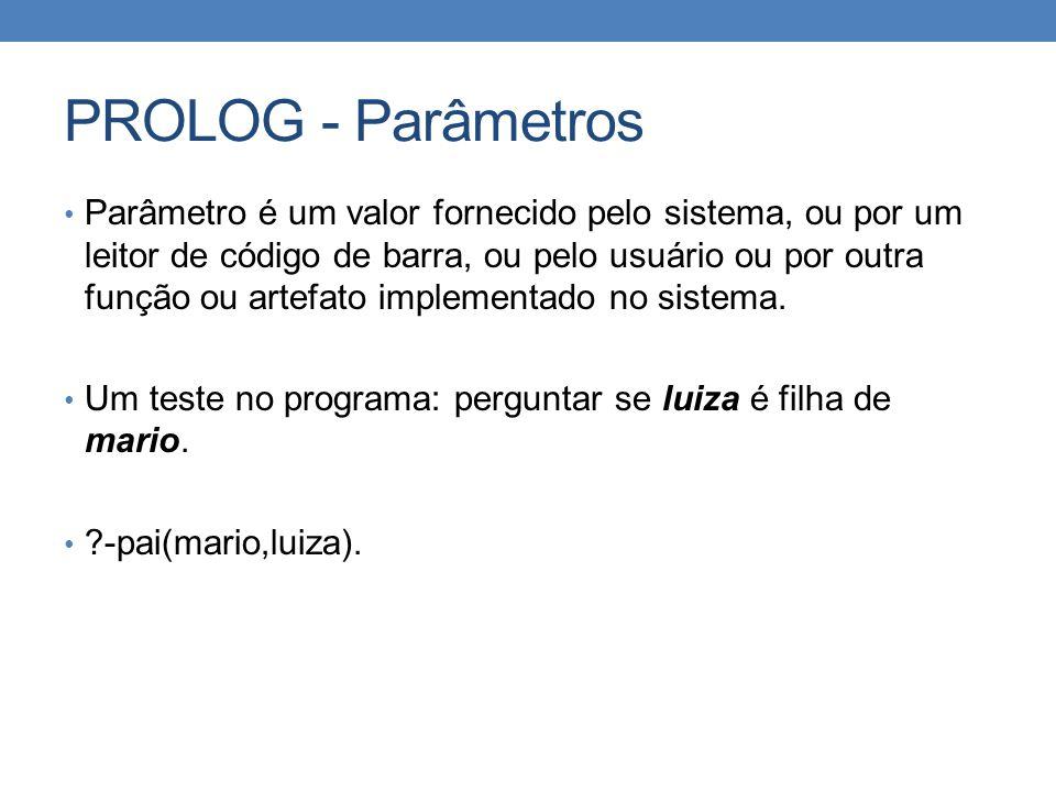 PROLOG - Parâmetros • Parâmetro é um valor fornecido pelo sistema, ou por um leitor de código de barra, ou pelo usuário ou por outra função ou artefat