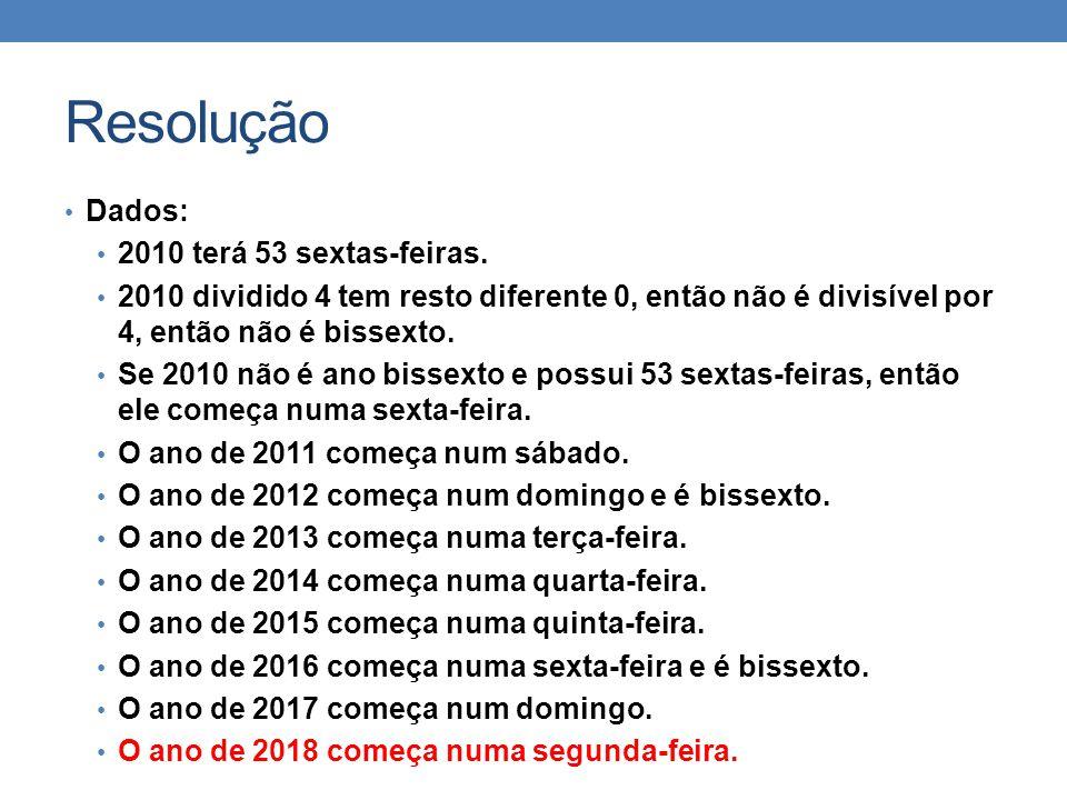 Resolução • Dados: • 2010 terá 53 sextas-feiras. • 2010 dividido 4 tem resto diferente 0, então não é divisível por 4, então não é bissexto. • Se 2010