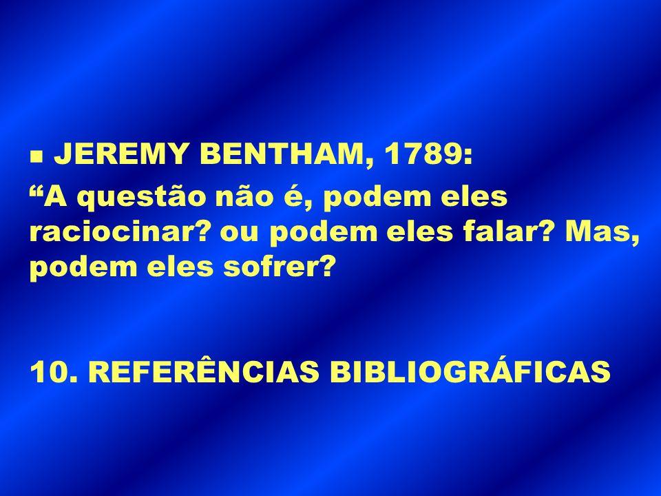 """n JEREMY BENTHAM, 1789: """"A questão não é, podem eles raciocinar? ou podem eles falar? Mas, podem eles sofrer? 10. REFERÊNCIAS BIBLIOGRÁFICAS"""
