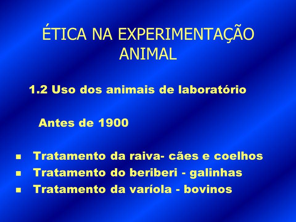 ÉTICA NA EXPERIMENTAÇÃO ANIMAL 1.2 Uso dos animais de laboratório Antes de 1900 n Tratamento da raiva- cães e coelhos n Tratamento do beriberi - galin