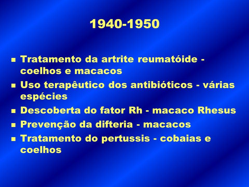 1940-1950 n Tratamento da artrite reumatóide - coelhos e macacos n Uso terapêutico dos antibióticos - várias espécies n Descoberta do fator Rh - macac