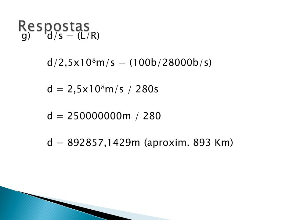 g) d/s = (L/R) d/2,5x10 8 m/s = (100b/28000b/s) d = 2,5x10 8 m/s / 280s d = 250000000m / 280 d = 892857,1429m (aproxim.
