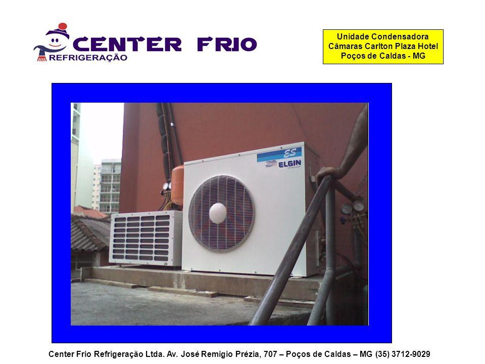 Center Frio Refrigeração Ltda. Av. José Remigio Prézia, 707 – Poços de Caldas – MG (35) 3712-9029 Unidade Condensadora Câmaras Carlton Plaza Hotel Poç