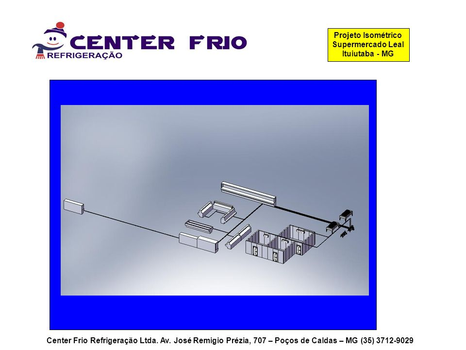 Center Frio Refrigeração Ltda. Av. José Remigio Prézia, 707 – Poços de Caldas – MG (35) 3712-9029 Projeto Isométrico Supermercado Leal Ituiutaba - MG