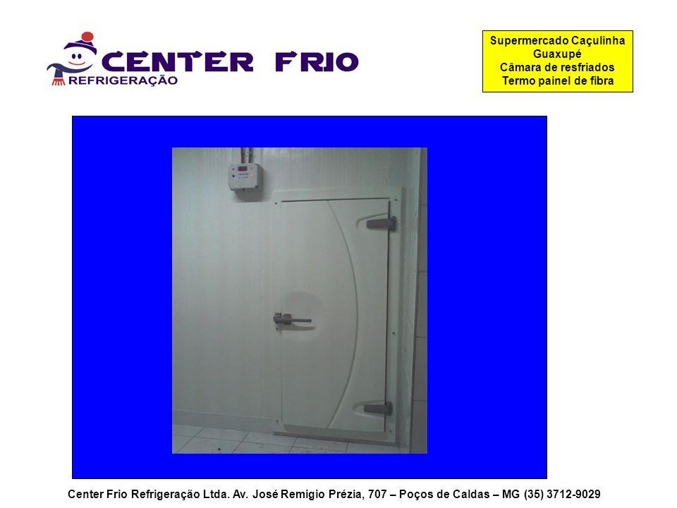 Center Frio Refrigeração Ltda. Av. José Remigio Prézia, 707 – Poços de Caldas – MG (35) 3712-9029 Supermercado Caçulinha Guaxupé Câmara de resfriados