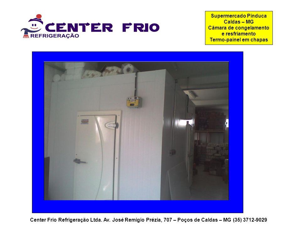 Center Frio Refrigeração Ltda. Av. José Remigio Prézia, 707 – Poços de Caldas – MG (35) 3712-9029 Supermercado Pinduca Caldas – MG Câmara de congelame