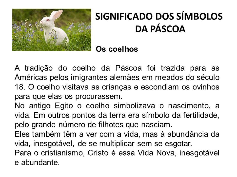 SIGNIFICADO DOS SÍMBOLOS DA PÁSCOA Os coelhos A tradição do coelho da Páscoa foi trazida para as Américas pelos imigrantes alemães em meados do século