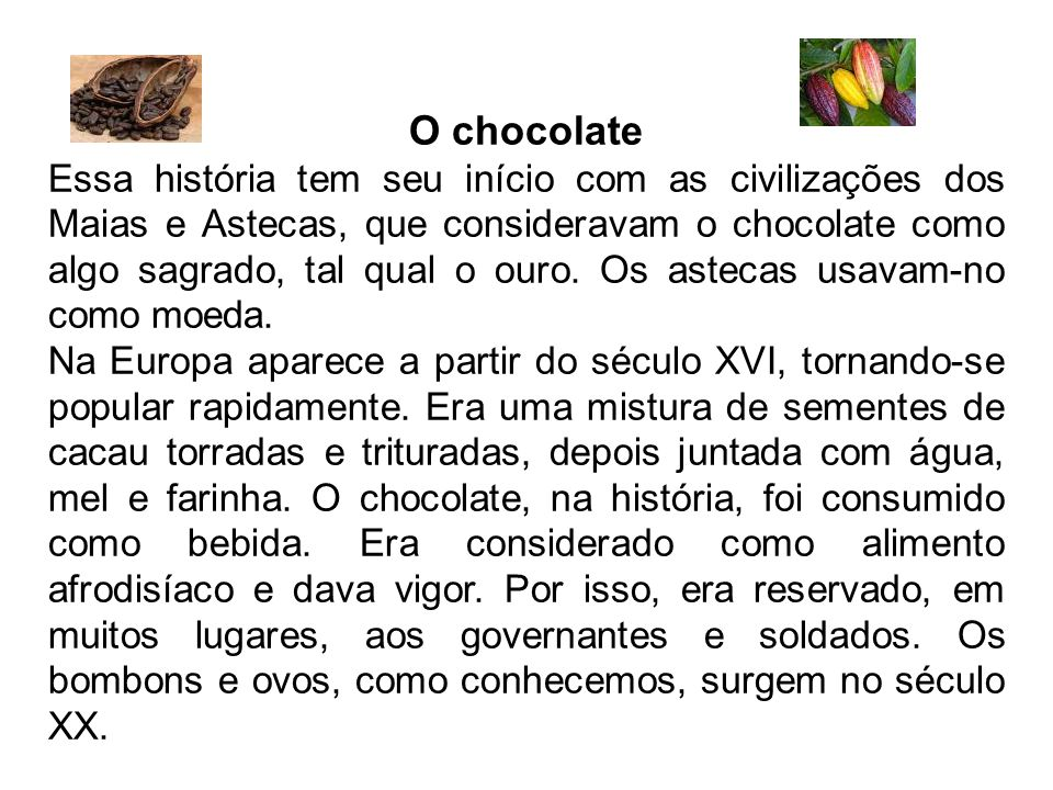 O chocolate Essa história tem seu início com as civilizações dos Maias e Astecas, que consideravam o chocolate como algo sagrado, tal qual o ouro. Os