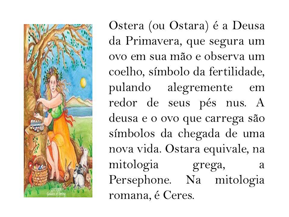 Ostera (ou Ostara) é a Deusa da Primavera, que segura um ovo em sua mão e observa um coelho, símbolo da fertilidade, pulando alegremente em redor de s