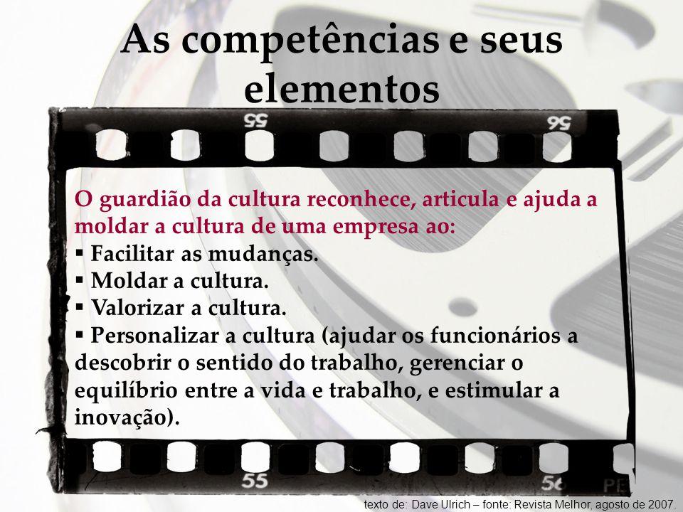 As competências e seus elementos O guardião da cultura reconhece, articula e ajuda a moldar a cultura de uma empresa ao:  Facilitar as mudanças.  Mo