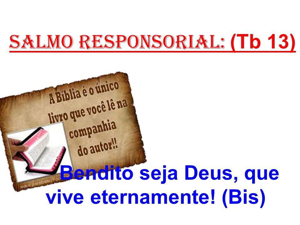 salmo responsorial: (Tb 13) 2- Vós sois grande, Senhor, para sempre, e vosso reino se estende nos séculos.