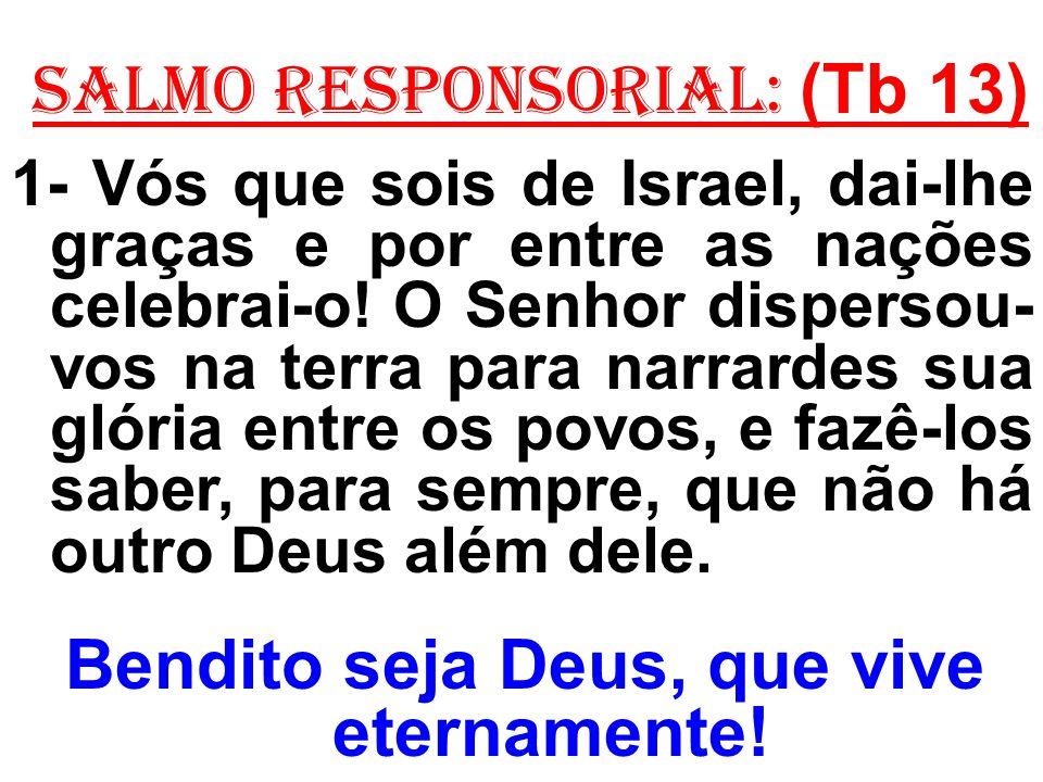 salmo responsorial: (Tb 13) 1- Vós que sois de Israel, dai-lhe graças e por entre as nações celebrai-o.