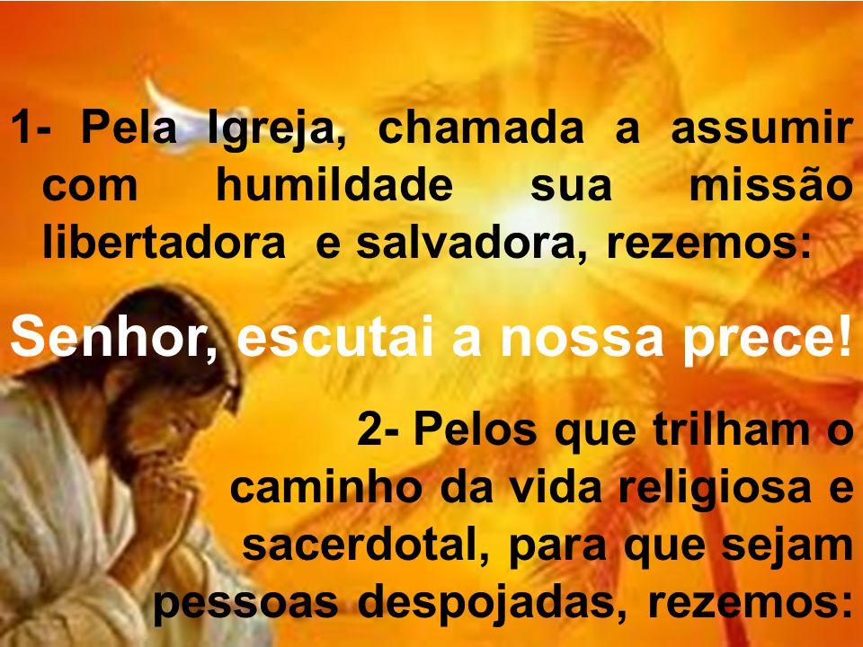 1- Pela Igreja, chamada a assumir com humildade sua missão libertadora e salvadora, rezemos: Senhor, escutai a nossa prece.