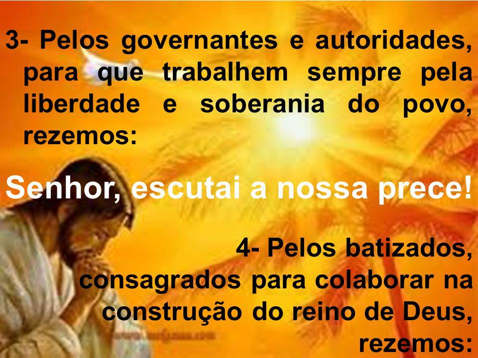 3- Pelos governantes e autoridades, para que trabalhem sempre pela liberdade e soberania do povo, rezemos: Senhor, escutai a nossa prece.