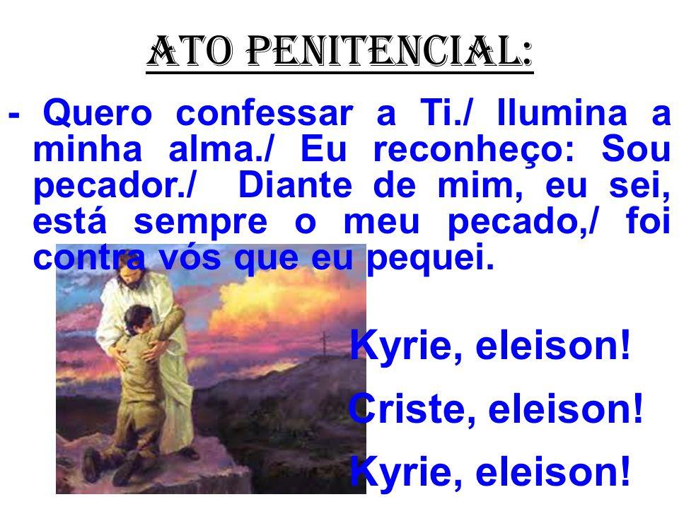 ATO PENITENCIAL: - Quero confessar a Ti./ Ilumina a minha alma./ Eu reconheço: Sou pecador./ Diante de mim, eu sei, está sempre o meu pecado,/ foi contra vós que eu pequei.