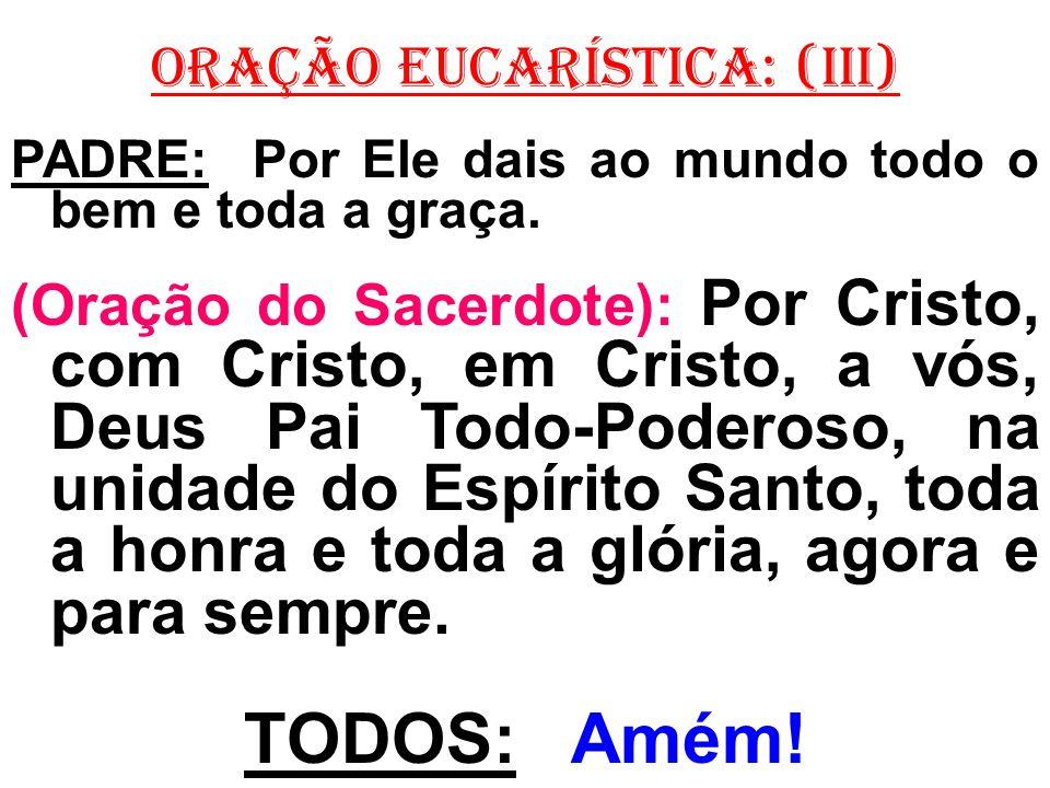 ORAÇÃO EUCARÍSTICA: (iII) PADRE: Por Ele dais ao mundo todo o bem e toda a graça.