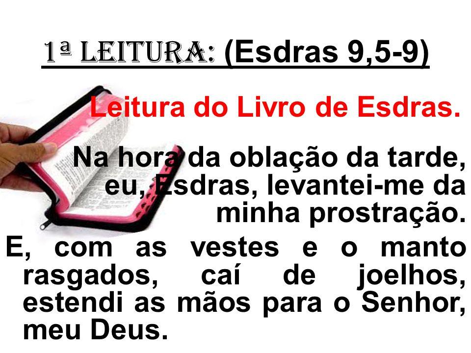 1ª LEITURA: (Esdras 9,5-9) Leitura do Livro de Esdras.