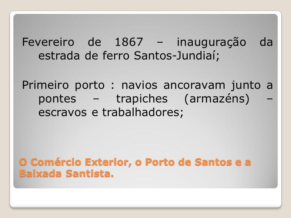 O Comércio Exterior, o Porto de Santos e a Baixada Santista. Fevereiro de 1867 – inauguração da estrada de ferro Santos-Jundiaí; Primeiro porto : navi