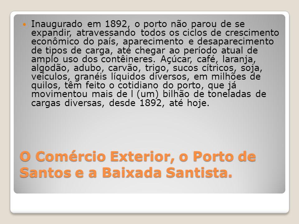 O Comércio Exterior, o Porto de Santos e a Baixada Santista.  Inaugurado em 1892, o porto não parou de se expandir, atravessando todos os ciclos de c