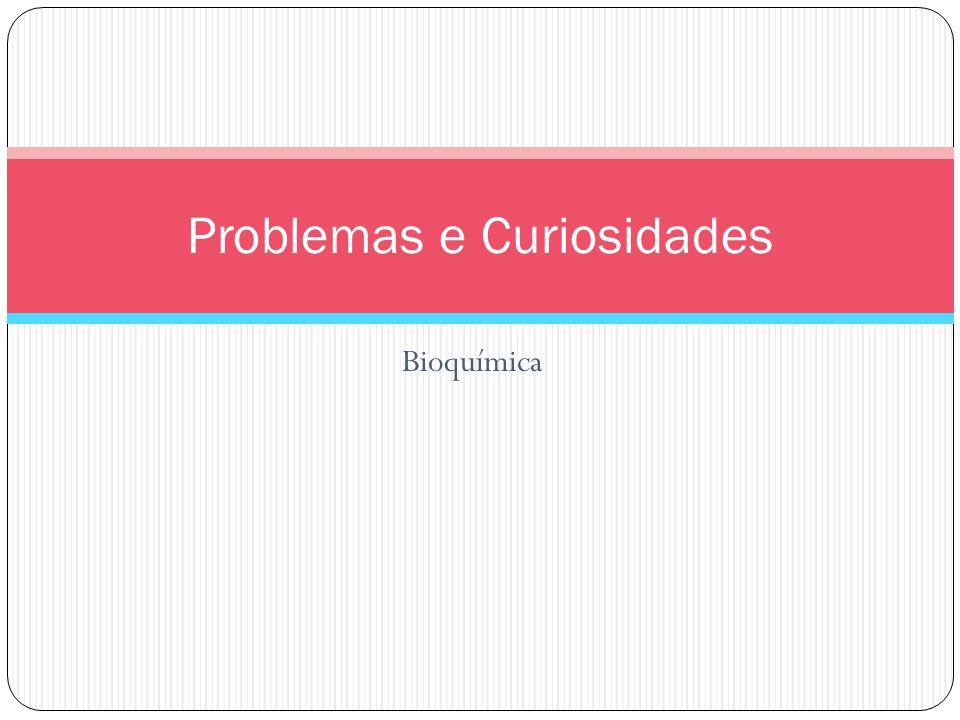 Bioquímica Problemas e Curiosidades