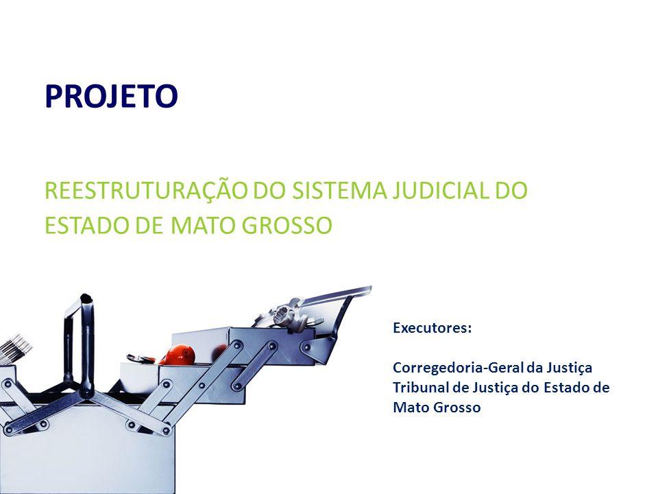 PROJETO REESTRUTURAÇÃO DO SISTEMA JUDICIAL DO ESTADO DE MATO GROSSO Janeiro/2010 Executores: Corregedoria-Geral da Justiça Tribunal de Justiça do Estado de Mato Grosso