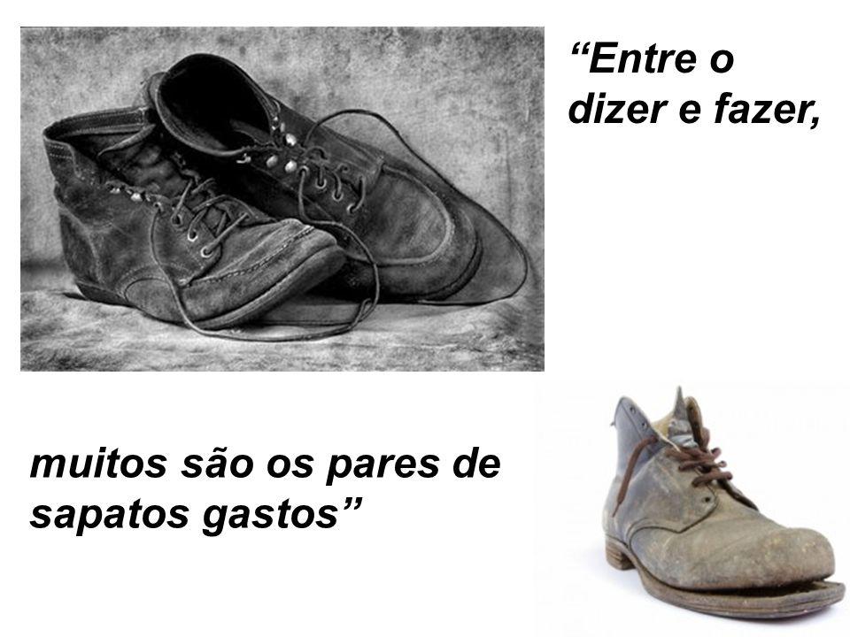 """""""Entre o dizer e fazer, muitos são os pares de sapatos gastos"""""""