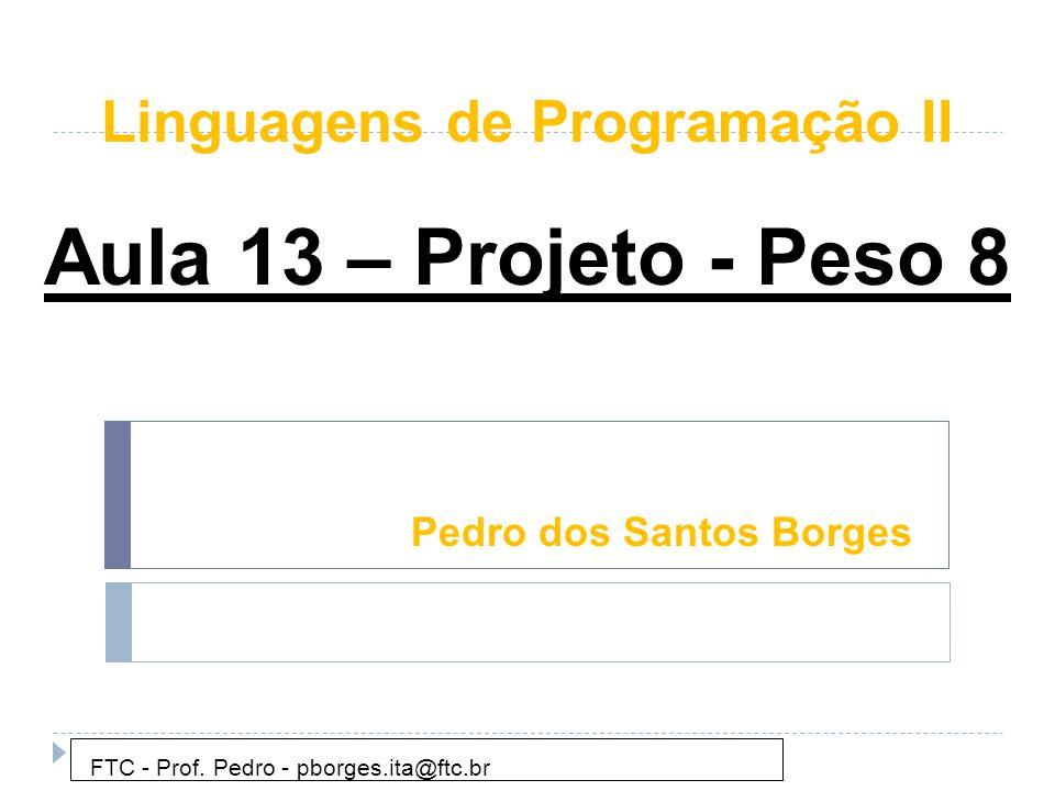 Pedro dos Santos Borges FTC - Prof. Pedro - pborges.ita@ftc.br Aula 13 – Projeto - Peso 8 Linguagens de Programação II