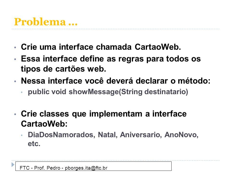Problema … • Crie uma interface chamada CartaoWeb. • Essa interface define as regras para todos os tipos de cartões web. • Nessa interface você deverá